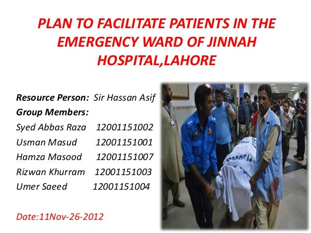 PLAN TO FACILITATE PATIENTS IN THE      EMERGENCY WARD OF JINNAH            HOSPITAL,LAHOREResource Person:   Sir Hassan A...