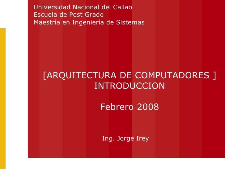 Ing. Jorge Irey [ARQUITECTURA DE COMPUTADORES ] INTRODUCCION Febrero 2008 Universidad Nacional del Callao Escuela de Post ...