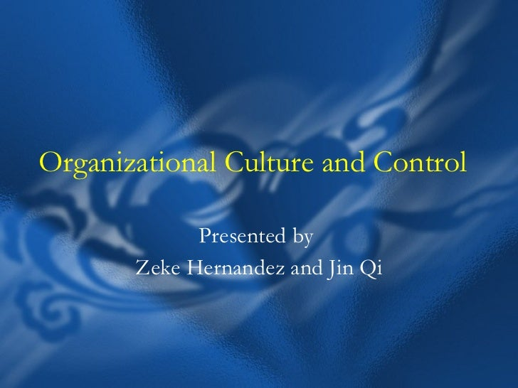 Organizational Culture and Control Presented by  Zeke Hernandez and Jin Qi