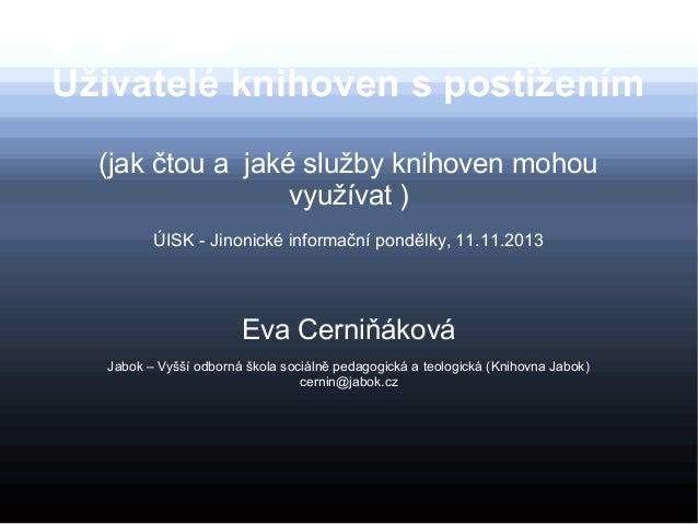 Uživatelé knihoven s postižením (jak čtou a jaké služby knihoven mohou využívat ) ÚISK - Jinonické informační pondělky, 11...