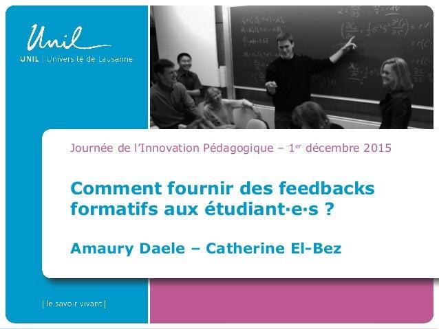 Comment fournir des feedbacks formatifs aux étudiant·e·s ? Amaury Daele – Catherine El-Bez Journée de l'Innovation Pédagog...