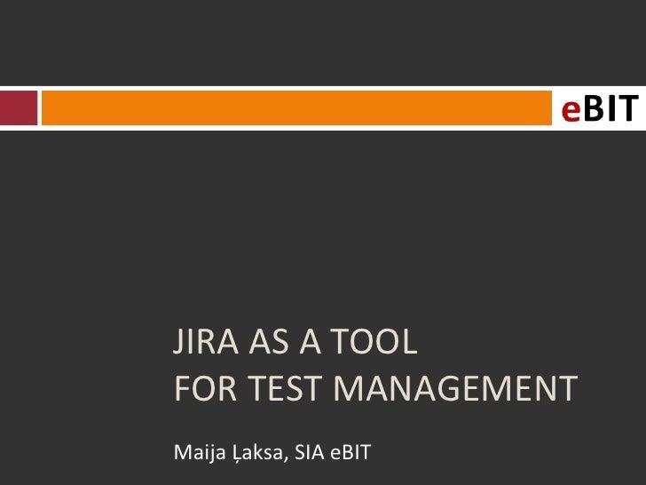 JIRA AS A TOOLFOR TEST MANAGEMENTMaija Ļaksa, SIA eBIT