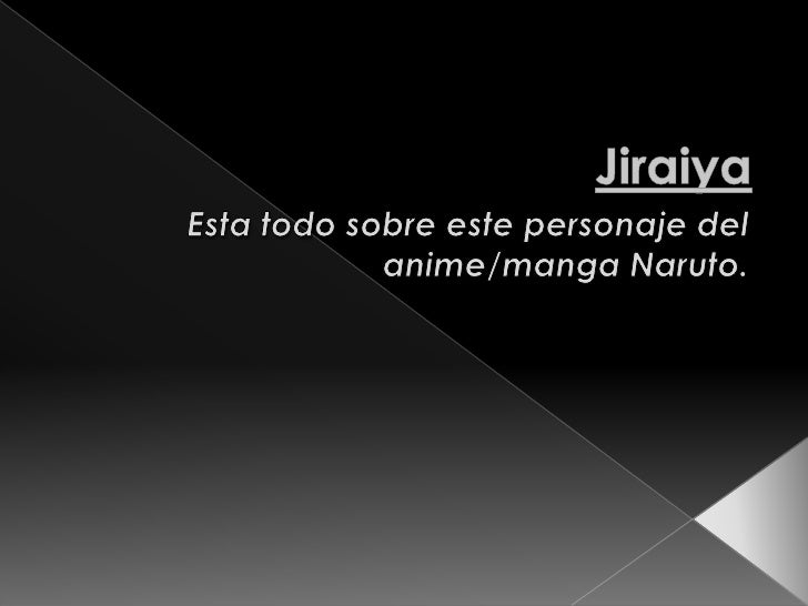 Jiraiya<br />Esta todo sobre este personaje del anime/manga Naruto.<br />