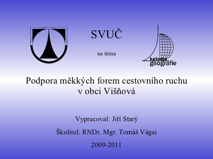 Podpora měkkých forem cestovního ruchu v obci Višňová SVUČ na téma Vypracoval: Jiří Starý Školitel:  RNDr. Mgr. Tomáš  Vá ...