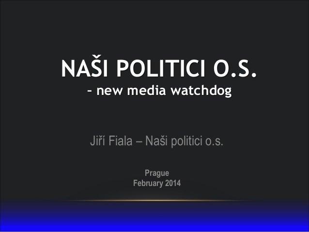 NAŠI POLITICI O.S. – new media watchdog  Jiří Fiala – Naši politici o.s. Prague February 2014
