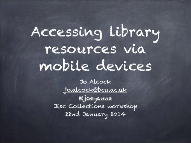 Accessing library resources via mobile devices Jo Alcock jo.alcock@bcu.ac.uk @joeyanne Jisc Collections workshop 22nd Janu...