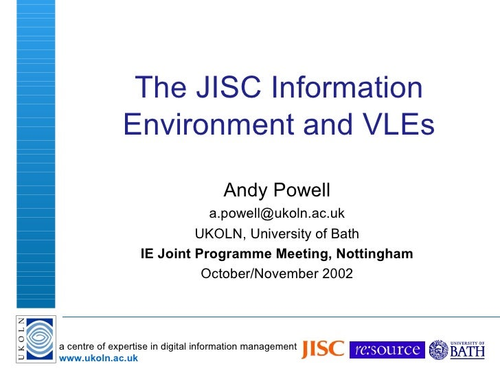 The JISC Information Environment and VLEs Andy Powell [email_address] UKOLN, University of Bath IE Joint Programme Meeting...