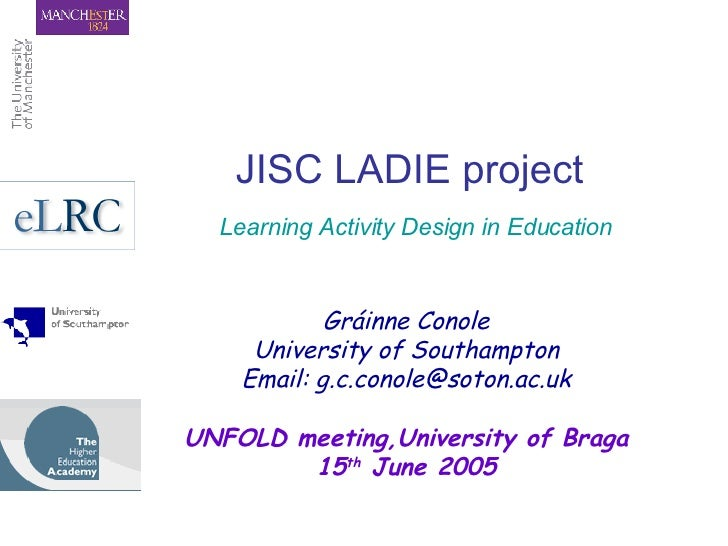 JISC LADIE project   Learning Activity Design in Education Gráinne Conole University of Southampton Email: g.c.conole@soto...