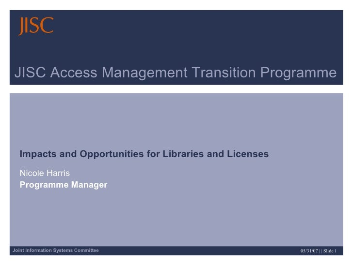 JISC Access Management Transition Programme Impacts and Opportunities for Libraries and Licenses   Nicole Harris Programme...