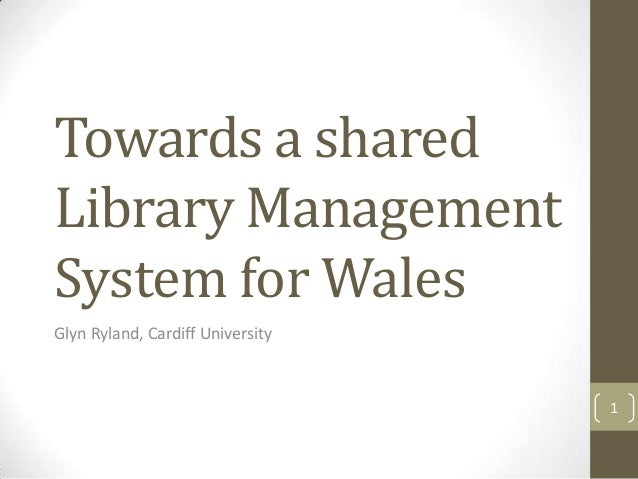 Towards a shared Library Management System for Wales Glyn Ryland, Cardiff University 1