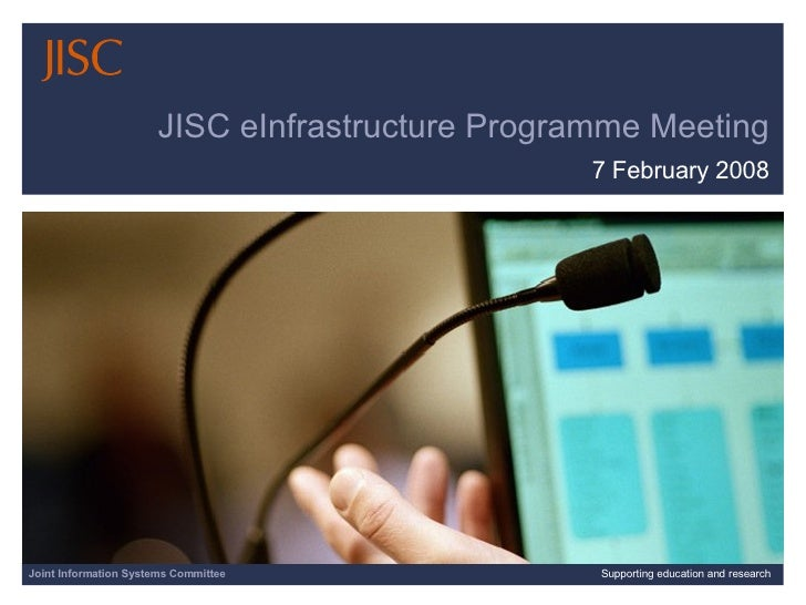 JISC eInfrastructure Programme Meeting 7 February 2008 Joint Information Systems Committee Supporting education and research