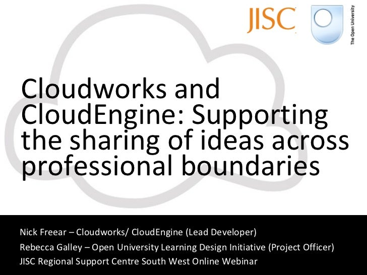 Cloudworks and CloudEngine: Supporting the sharing of ideas across professional boundaries Nick Freear – Cloudworks/ Cloud...
