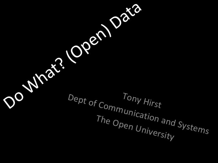 Do What? (Open) Data Tony Hirst Dept of Communication and Systems The Open University