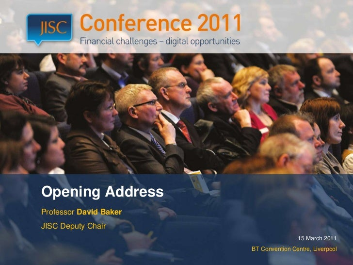 Opening Address<br />Professor David Baker <br />JISC Deputy Chair<br />15 March 2011<br />BT Convention Centre, Liverpool...