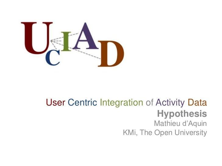 User Centric Integration of Activity Data<br />Hypothesis<br />Mathieu d'Aquin<br />KMi, The Open University<br />