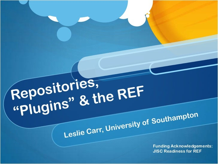 """Repositories,""""Plugins"""" & the REF<br />Leslie Carr, University of Southampton<br />Funding Acknowledgements:<br />JISC Read..."""