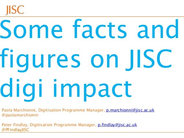Some facts andfigures on JISCdigi impactPaola Marchionni, Digitisation Programme Manager, p.marchionni@jisc.ac.uk@paolamar...