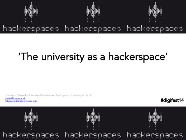 'The university as a hackerspace'  Joss Winn, Centre for Educational Research and Development, University of Lincoln jwinn...