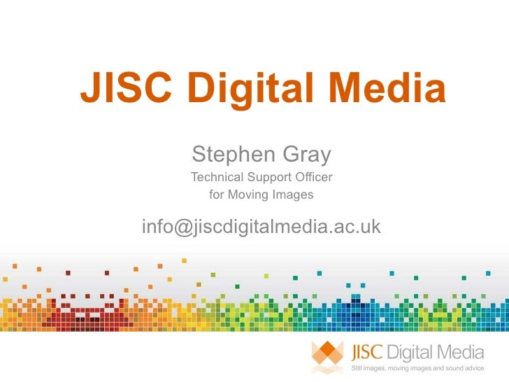 JISC Digital Media Stephen Gray Technical Support Officer for Moving Images [email_address]