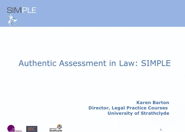 Karen Barton Director, Legal Practice Courses  University of Strathclyde <ul><li>Authentic Assessment in Law: SIMPLE </li>...