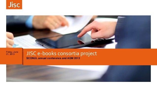 JISC e-books consortia projectSCONUL annual conference and AGM 2013Friday, June21, 2013