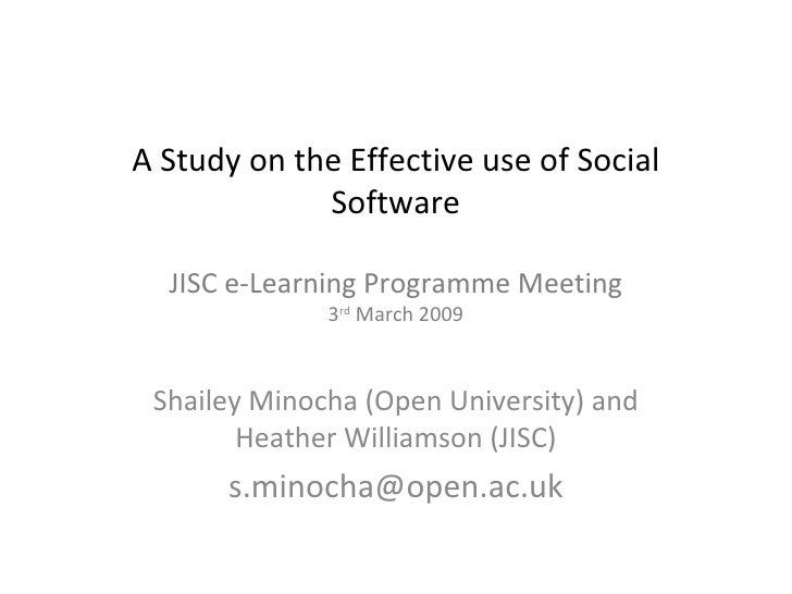 A Study on the Effective use of Social Software JISC e-Learning Programme Meeting 3 rd  March 2009 Shailey Minocha (Open U...