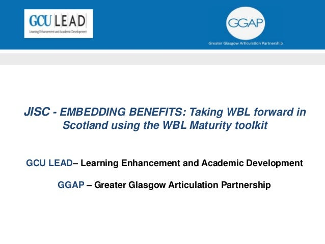 JISC - EMBEDDING BENEFITS: Taking WBL forward in Scotland using the WBL Maturity toolkit GCU LEAD– Learning Enhancement an...