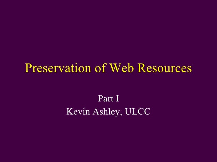 Preservation of Web Resources Part I Kevin Ashley, ULCC