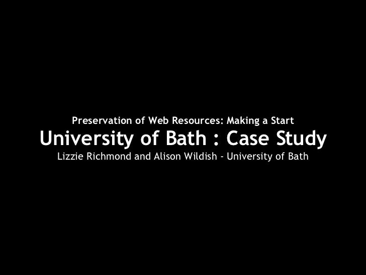 Preservation of Web Resources: Making a Start University of Bath : Case Study Lizzie Richmond and Alison Wildish - Univers...