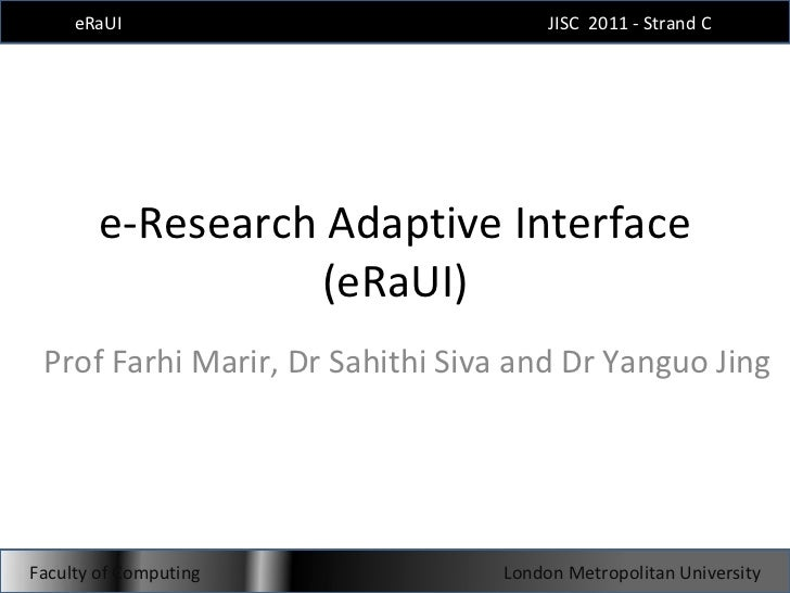 e-Research Adaptive Interface (eRaUI) Prof Farhi Marir, Dr Sahithi Siva and Dr Yanguo Jing eRaUI JISC  2011 - Strand C  Fa...