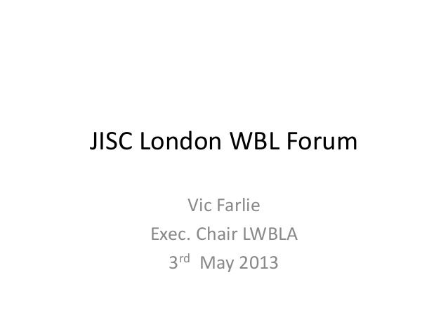 JISC London WBL ForumVic FarlieExec. Chair LWBLA3rd May 2013