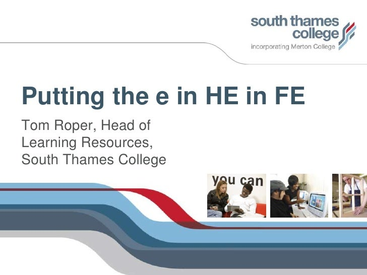 Putting the e in HE in FE<br />Tom Roper, Head of Learning Resources, South Thames College<br />