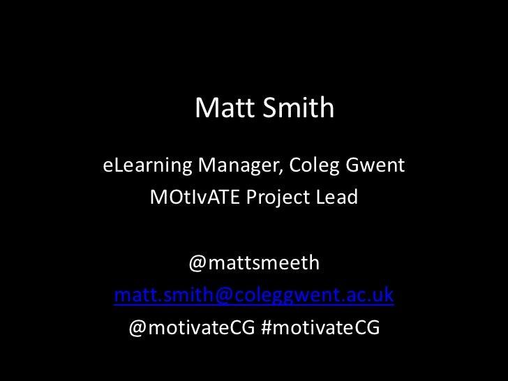 Matt SmitheLearning Manager, Coleg Gwent     MOtIvATE Project Lead        @mattsmeeth matt.smith@coleggwent.ac.uk  @motiva...