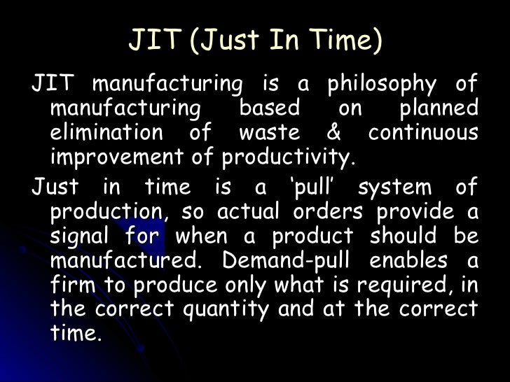 JIT (Just In Time)JIT manufacturing is a philosophy of manufacturing    based     on    planned elimination of waste & con...