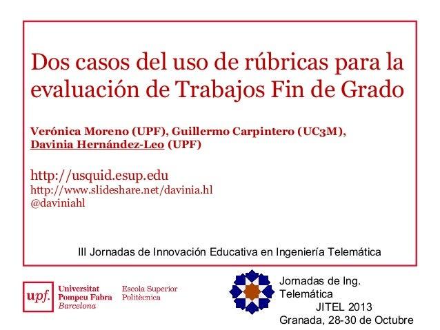 Dos casos del uso de rúbricas para la evaluación de Trabajos Fin de Grado Verónica Moreno (UPF), Guillermo Carpintero (UC3...