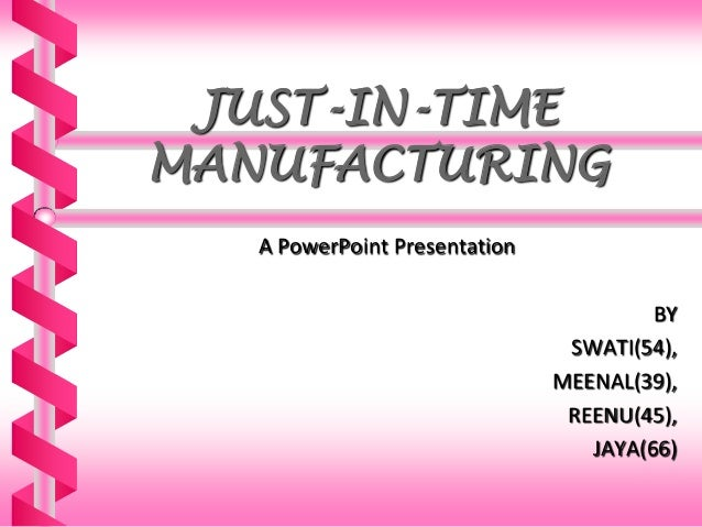 JUST-IN-TIME MANUFACTURING A PowerPoint Presentation  BY SWATI(54), MEENAL(39), REENU(45), JAYA(66)