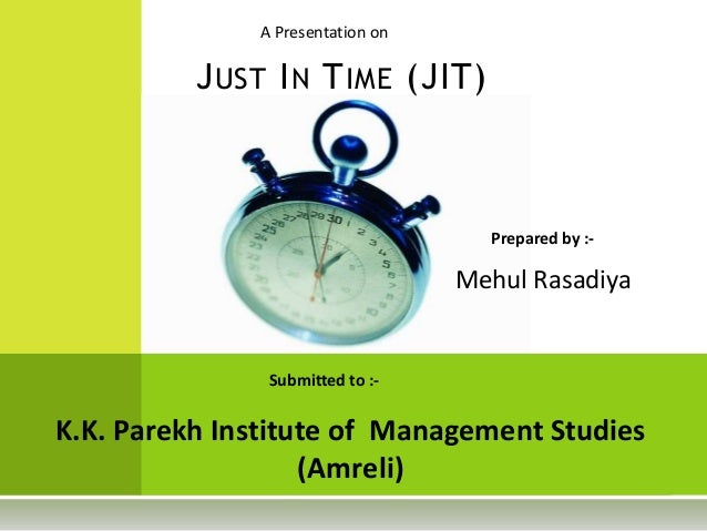 A Presentation onSubmitted to :-K.K. Parekh Institute of Management Studies(Amreli)JUST IN TIME (JIT)Prepared by :-Mehul R...