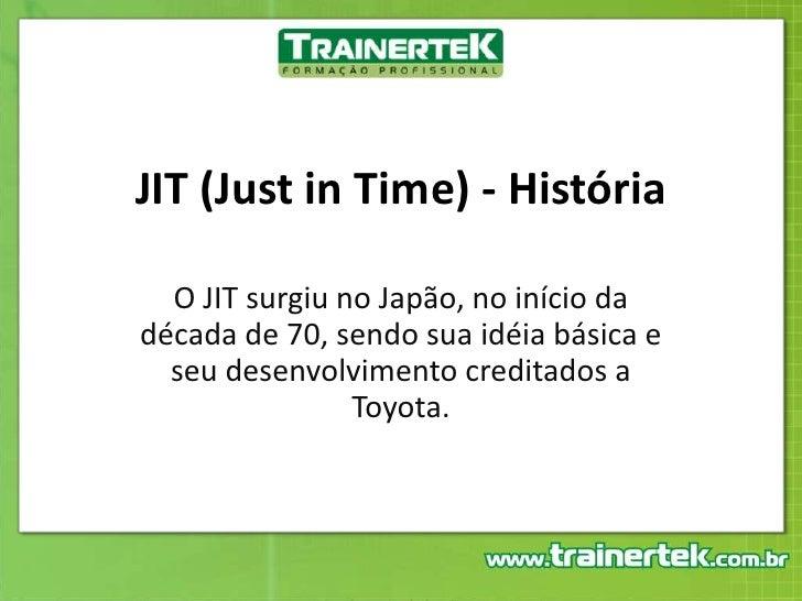 JIT (Just in Time) - História<br />O JIT surgiu no Japão, no início da década de 70, sendo sua idéia básica e seu desenvol...