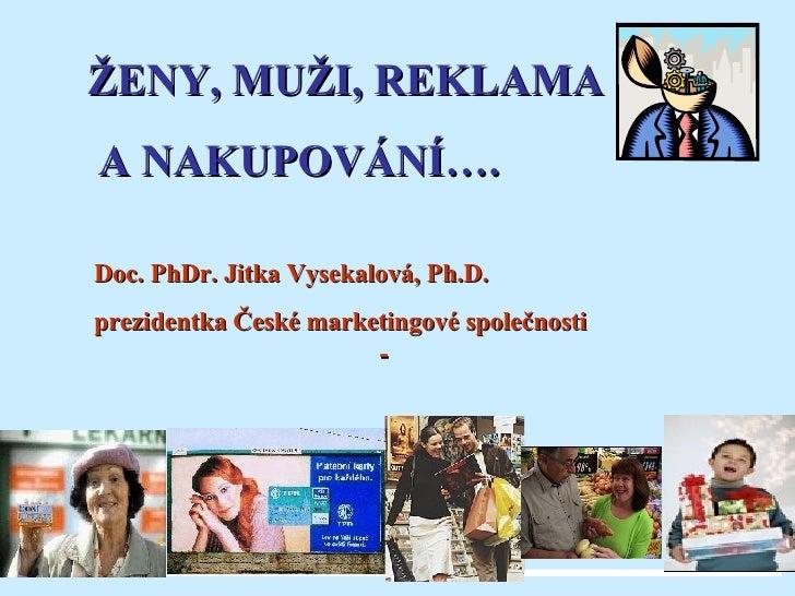 ŽENY, MUŽI, REKLAMA A NAKUPOVÁNÍ…. Doc. PhDr. Jitka Vysekalová, Ph.D. prezidentka České marketingové společnosti  -