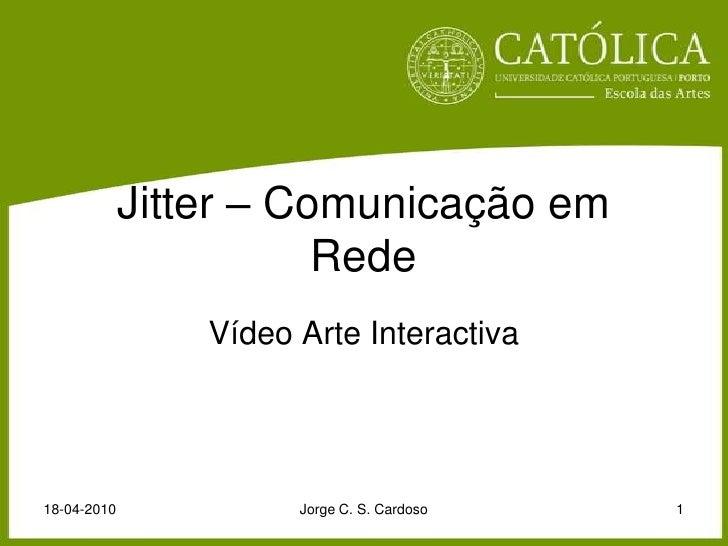 Jitter – Comunicação em Rede<br />Vídeo Arte Interactiva<br />18-04-2010<br />Jorge C. S. Cardoso<br />1<br />