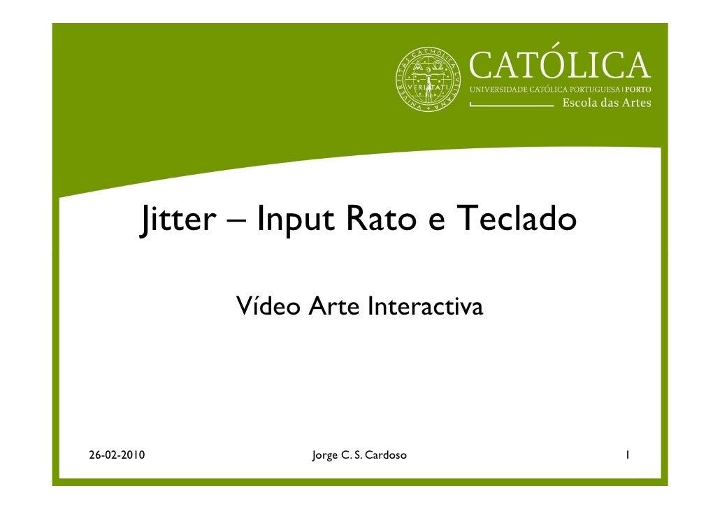 Jitter – Input Rato e Teclado                 Vídeo Arte Interactiva     26-02-2010           Jorge C. S. Cardoso   1