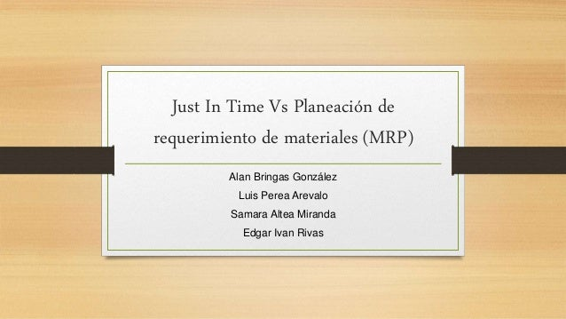 Just In Time Vs Planeación de requerimiento de materiales (MRP) Alan Bringas González Luis Perea Arevalo Samara Altea Mira...