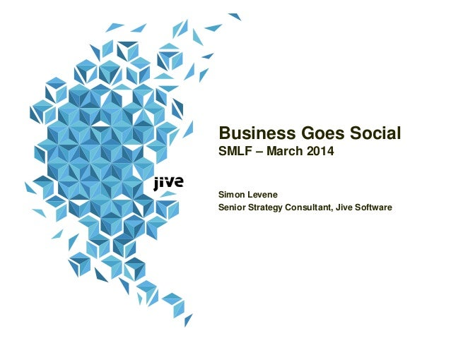 Business Goes Social SMLF – March 2014 Simon Levene Senior Strategy Consultant, Jive Software