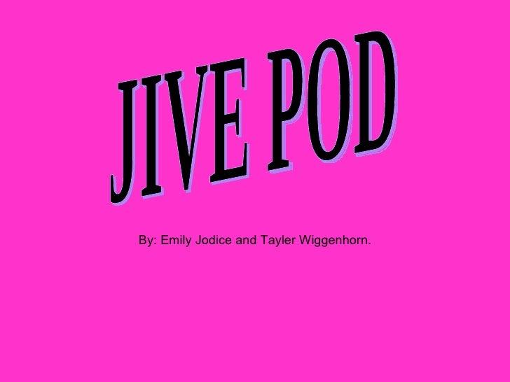 JIVE POD By: Emily Jodice and Tayler Wiggenhorn.