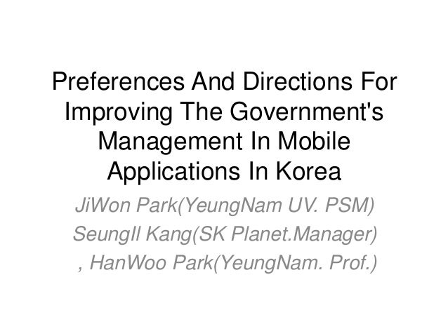 Preferences And Directions For Improving The Government's Management In Mobile Applications In Korea JiWon Park(YeungNam U...