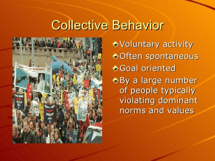 Collective Behavior <ul><li>Voluntary activity </li></ul><ul><li>Often spontaneous </li></ul><ul><li>Goal oriented </li></...