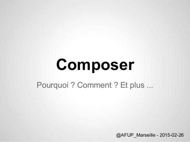 Composer Pourquoi ? Comment ? Et plus ... @AFUP_Marseille - 2015-02-26
