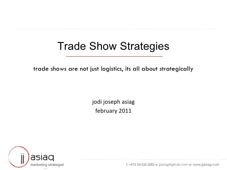 Trade Show Strategies trade shows are not just logistics, its all about strategically jodi joseph asiag february 2011