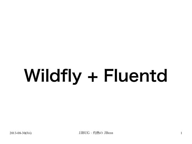 2013-08-30(Fri) JJBUG - 灼熱の JBoss 1 Wildfly + Fluentd