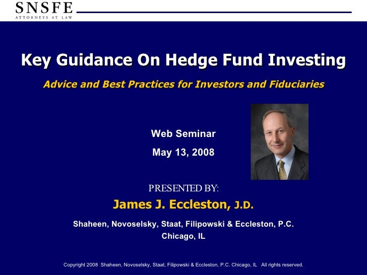 Key Guidance On Hedge Fund Investing Advice and Best Practices for Investors and Fiduciaries PRESENTED BY: James J. Eccles...
